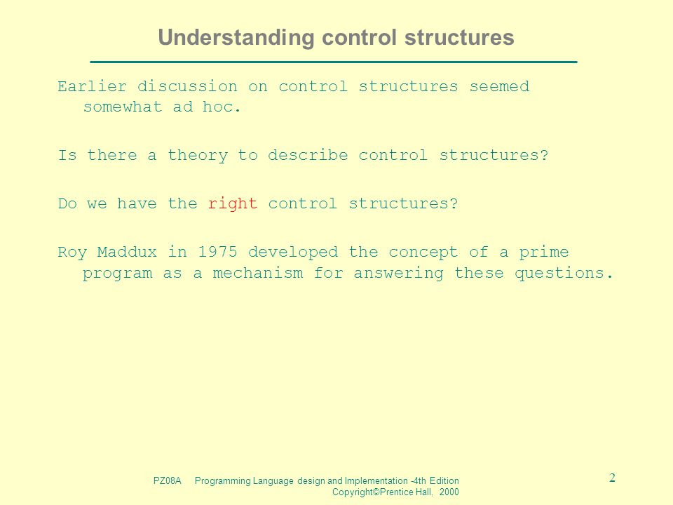 PZ08A Programming Language design and Implementation -4th Edition Copyright©Prentice Hall, 2000 2 Understanding control structures Earlier discussion on control structures seemed somewhat ad hoc.