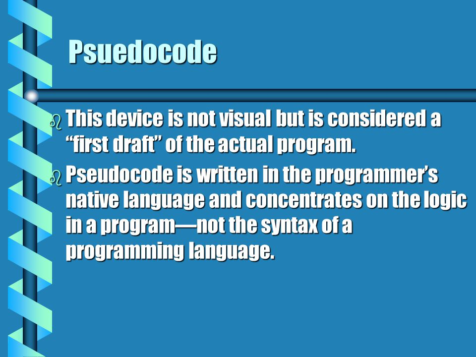 "Psuedocode b This device is not visual but is considered a ""first draft"" of the actual program. b Pseudocode is written in the programmer's native lan"
