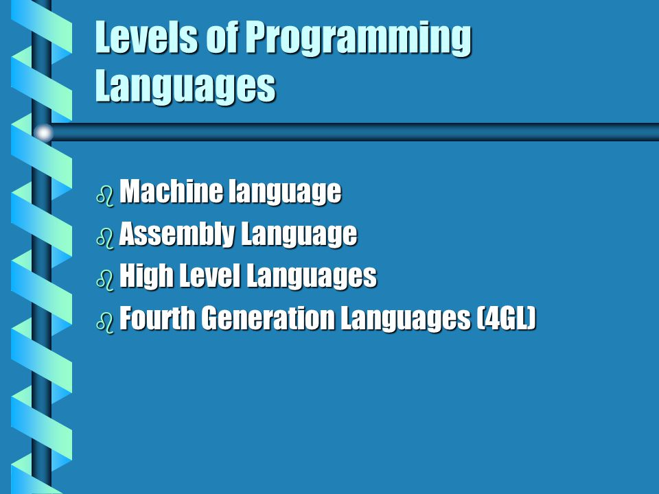 Levels of Programming Languages b Machine language b Assembly Language b High Level Languages b Fourth Generation Languages (4GL)