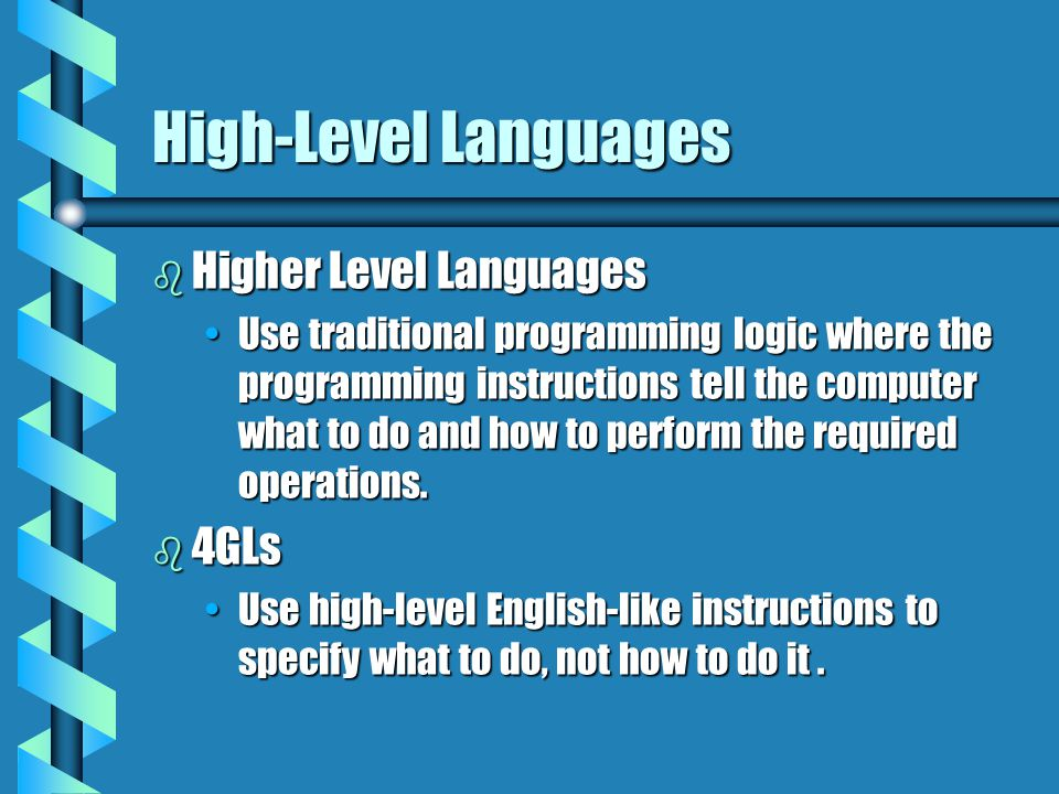 High-Level Languages b Higher Level Languages Use traditional programming logic where the programming instructions tell the computer what to do and ho