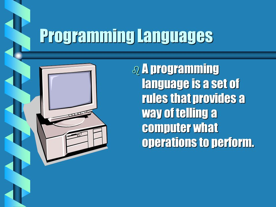 Programming Languages b A programming language is a set of rules that provides a way of telling a computer what operations to perform.
