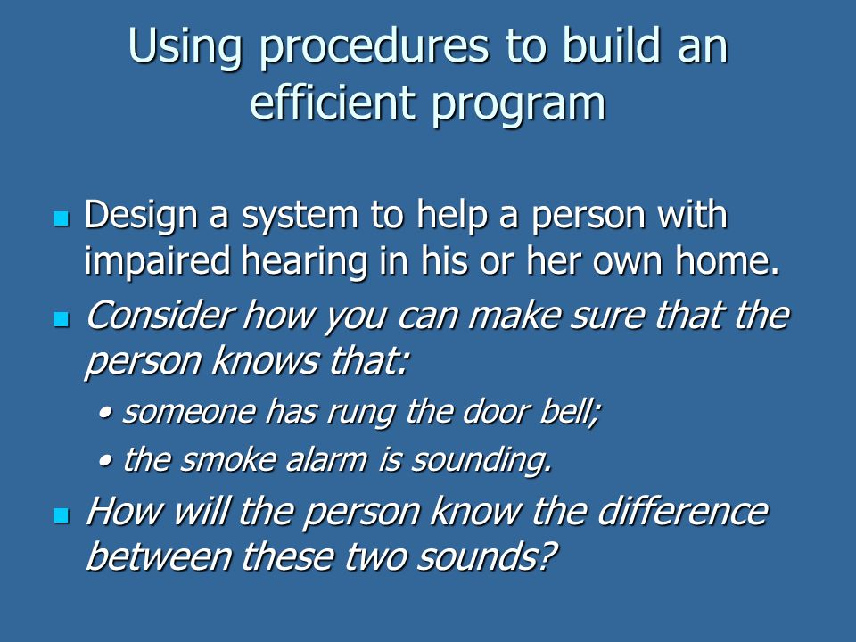 Using procedures to build an efficient program Design a system to help a person with impaired hearing in his or her own home. Design a system to help