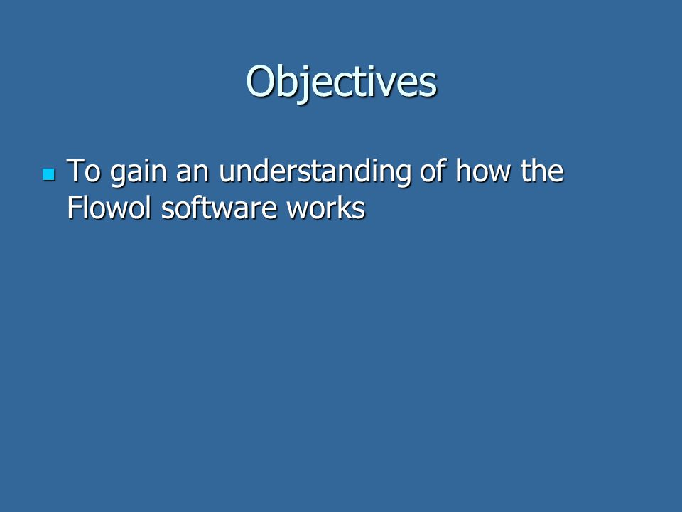 Objectives To gain an understanding of how the Flowol software works To gain an understanding of how the Flowol software works