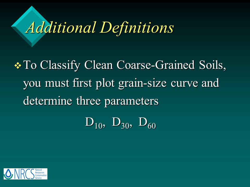 Additional Definitions v To Classify Clean Coarse-Grained Soils, you must first plot grain-size curve and determine three parameters D 10, D 30, D 60