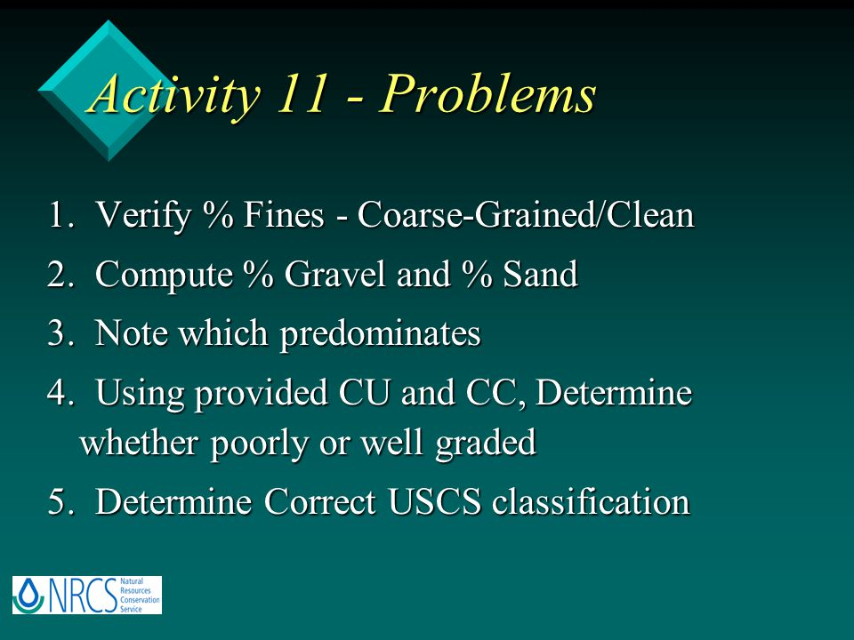 Activity 11 - Problems 1. Verify % Fines - Coarse-Grained/Clean 2. Compute % Gravel and % Sand 3. Note which predominates 4. Using provided CU and CC,