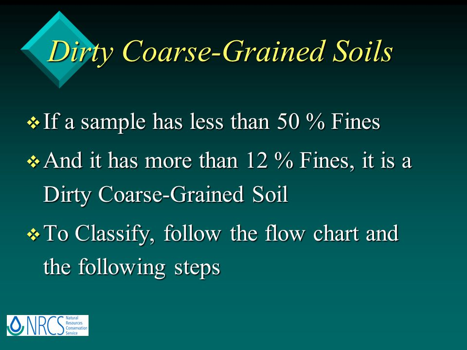 Dirty Coarse-Grained Soils v If a sample has less than 50 % Fines v And it has more than 12 % Fines, it is a Dirty Coarse-Grained Soil v To Classify, follow the flow chart and the following steps