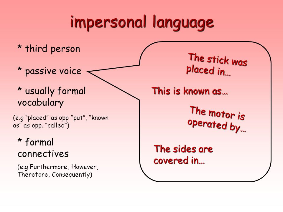 impersonal language * third person * passive voice * usually formal vocabulary * formal connectives The motor is operated by… This is known as… The st