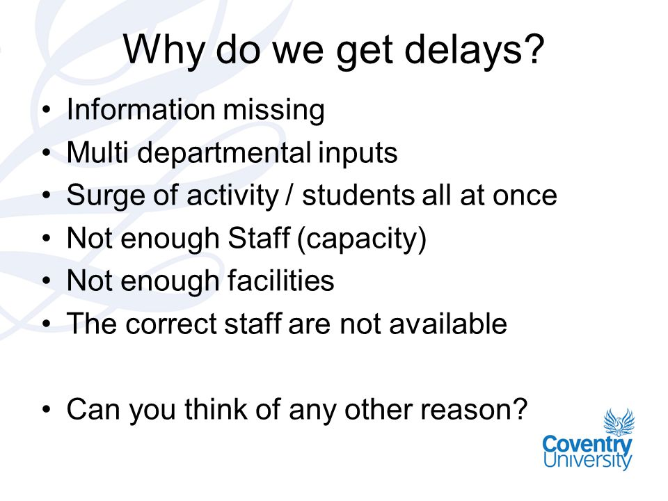 Why do we get delays? Information missing Multi departmental inputs Surge of activity / students all at once Not enough Staff (capacity) Not enough fa