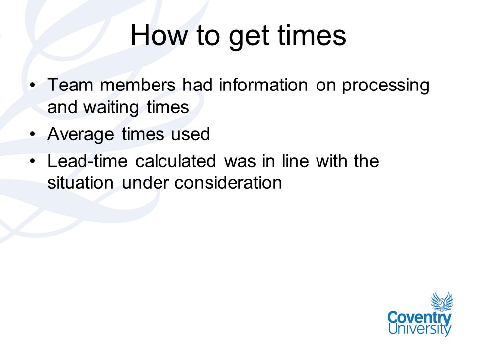 How to get times Team members had information on processing and waiting times Average times used Lead-time calculated was in line with the situation u