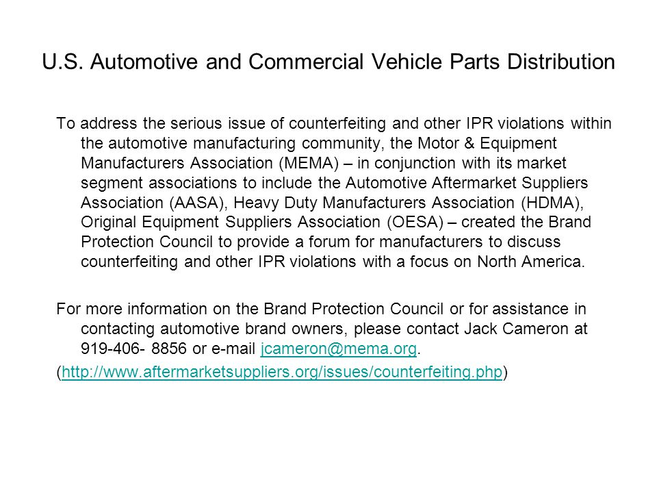 To address the serious issue of counterfeiting and other IPR violations within the automotive manufacturing community, the Motor & Equipment Manufacturers Association (MEMA) – in conjunction with its market segment associations to include the Automotive Aftermarket Suppliers Association (AASA), Heavy Duty Manufacturers Association (HDMA), Original Equipment Suppliers Association (OESA) – created the Brand Protection Council to provide a forum for manufacturers to discuss counterfeiting and other IPR violations with a focus on North America.