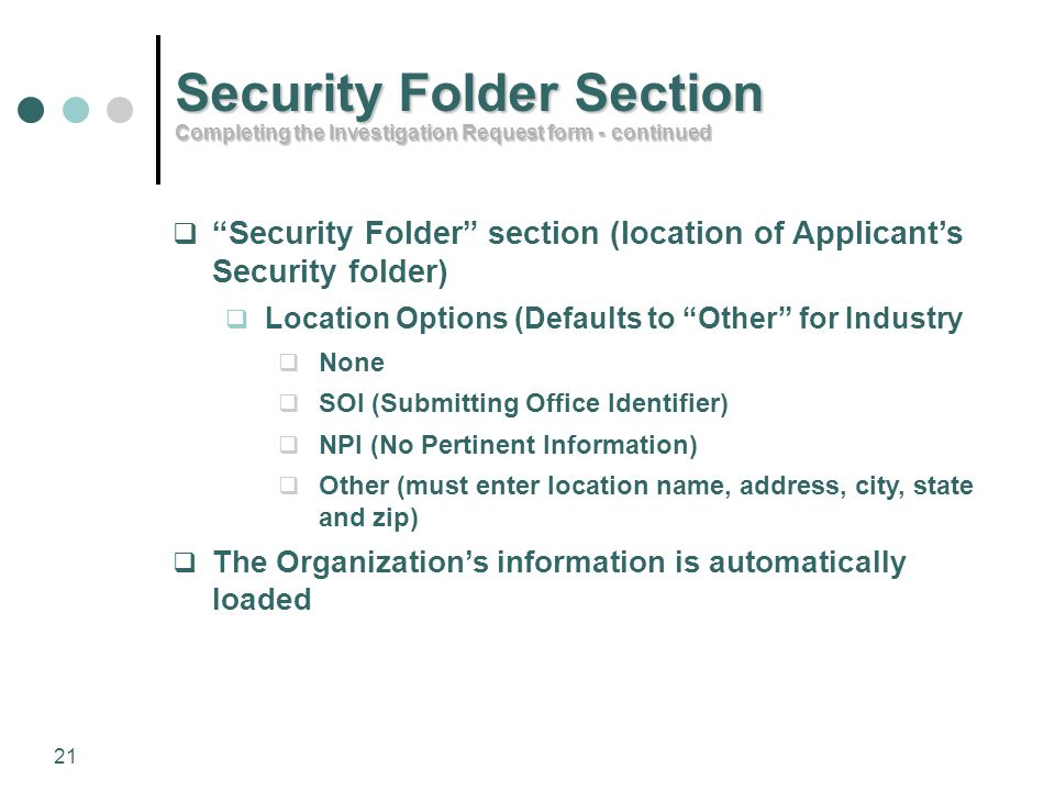 "21  ""Security Folder"" section (location of Applicant's Security folder)  Location Options (Defaults to ""Other"" for Industry  None  SOI (Submitting"