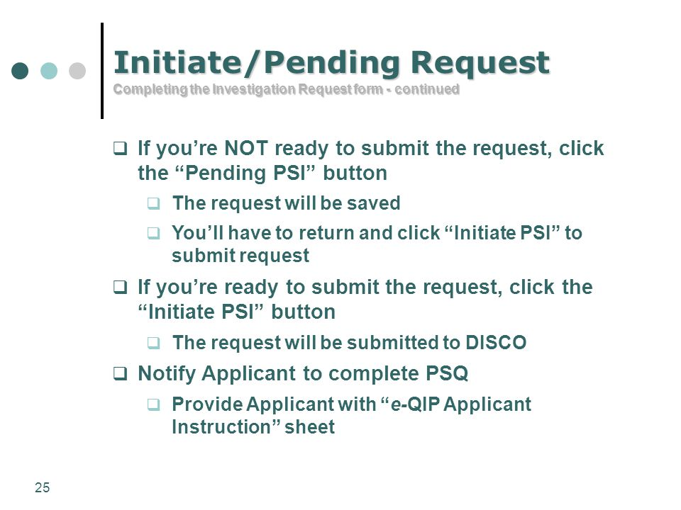 "25 Initiate/Pending Request Completing the Investigation Request form - continued  If you're NOT ready to submit the request, click the ""Pending PSI"""