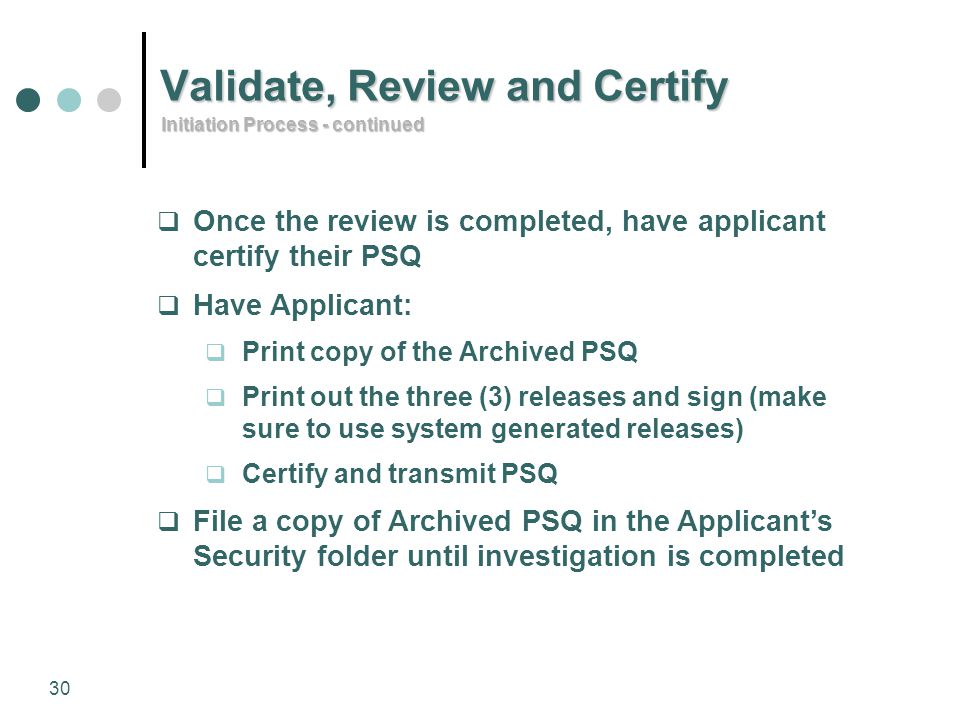 30 Validate, Review and Certify  Once the review is completed, have applicant certify their PSQ  Have Applicant:  Print copy of the Archived PSQ 