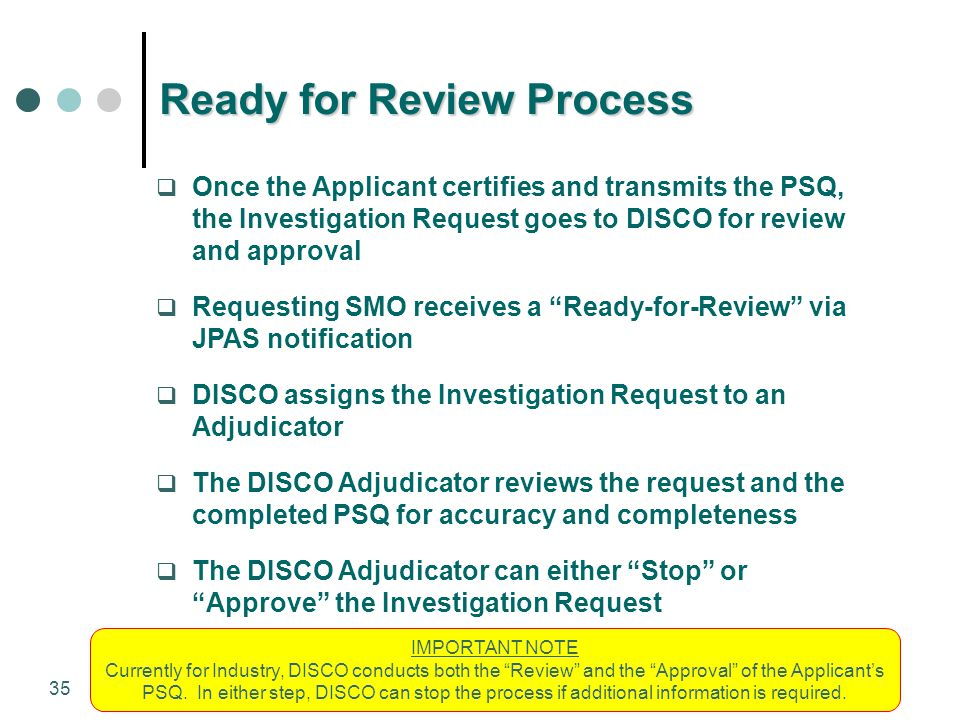 35 Ready for Review Process  Once the Applicant certifies and transmits the PSQ, the Investigation Request goes to DISCO for review and approval  Re