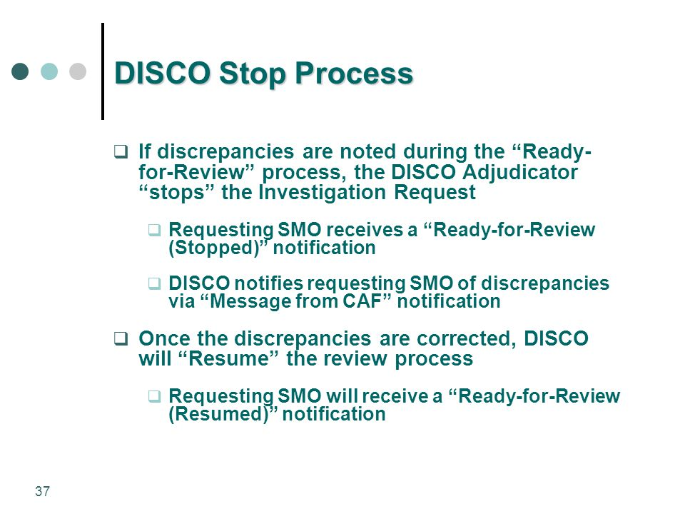 "37 DISCO Stop Process  If discrepancies are noted during the ""Ready- for-Review"" process, the DISCO Adjudicator ""stops"" the Investigation Request  R"