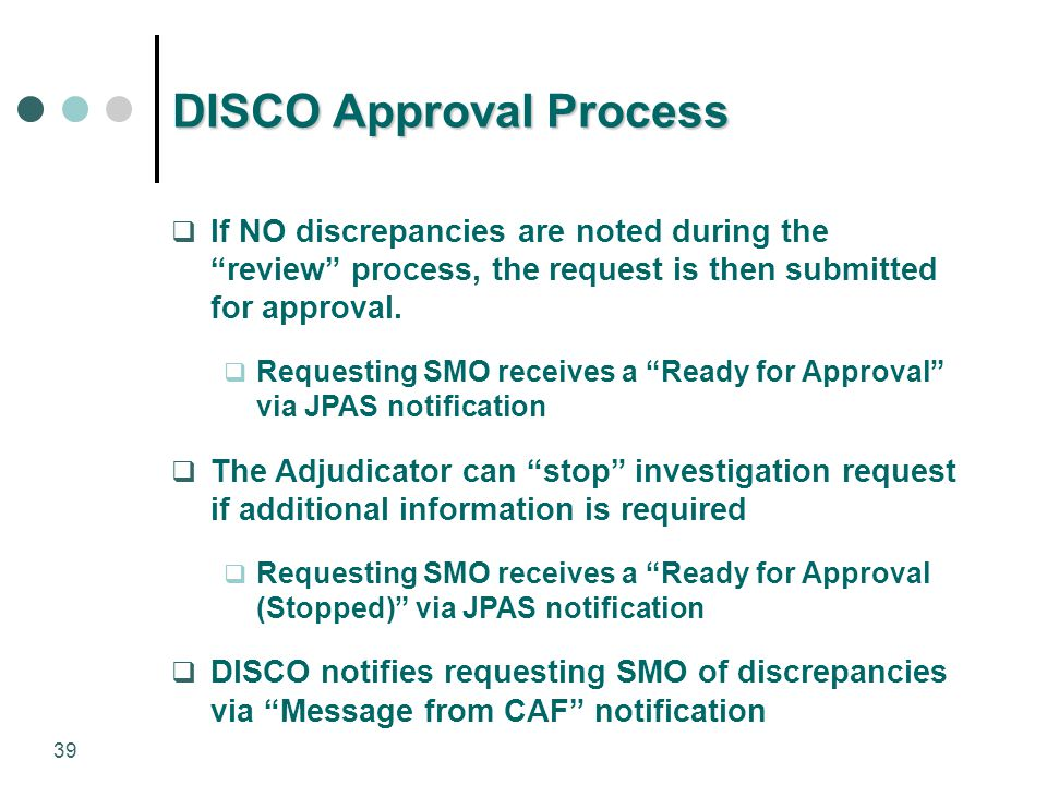"39 DISCO Approval Process  If NO discrepancies are noted during the ""review"" process, the request is then submitted for approval.  Requesting SMO re"