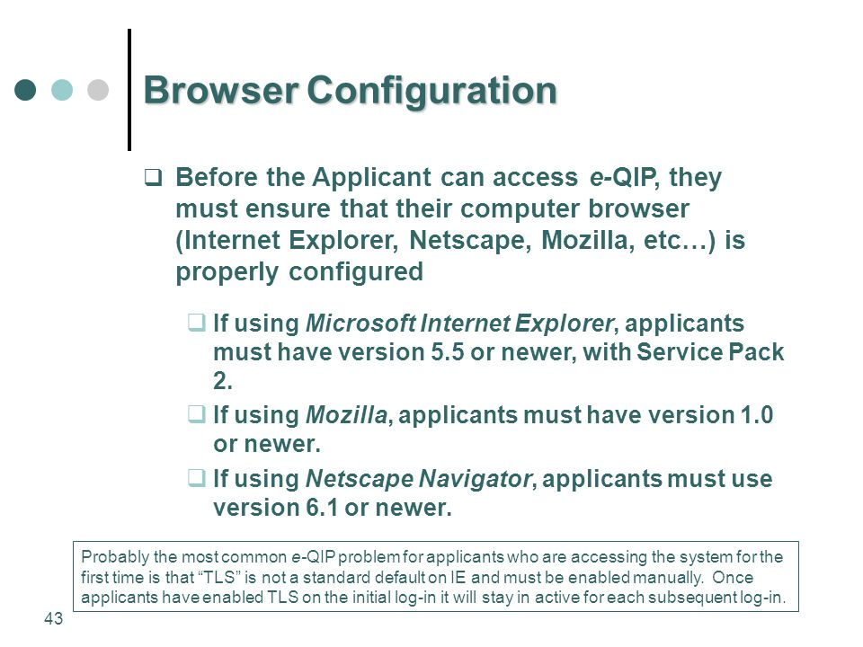 43 Browser Configuration  Before the Applicant can access e-QIP, they must ensure that their computer browser (Internet Explorer, Netscape, Mozilla,