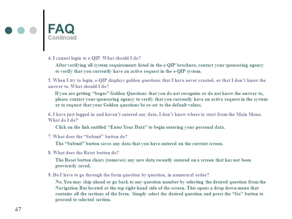 47 FAQ 4. I cannot login to e-QIP. What should I do? After verifying all system requirements listed in the e-QIP brochure, contact your sponsoring age