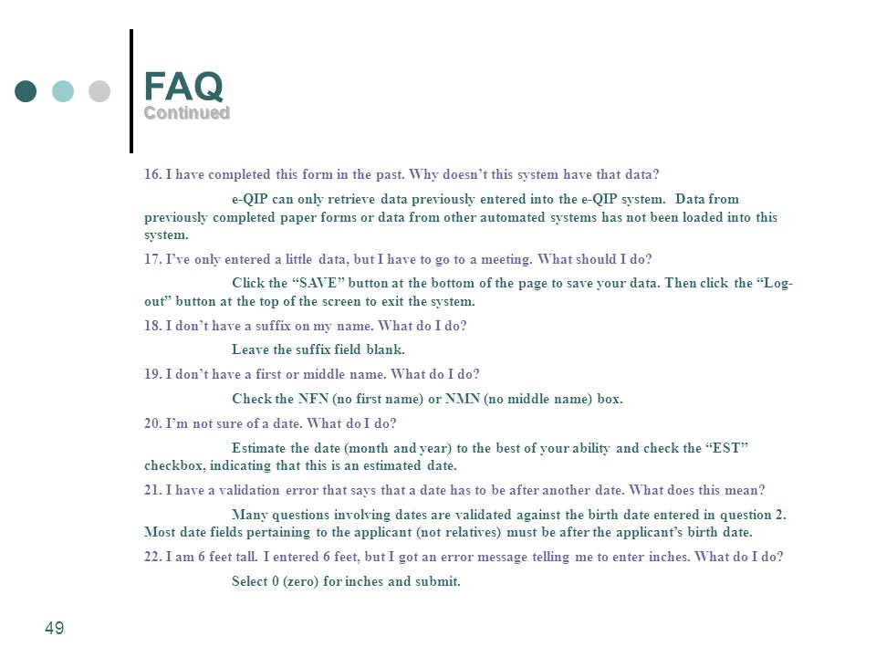 49 FAQ 16. I have completed this form in the past. Why doesn't this system have that data? e-QIP can only retrieve data previously entered into the e-