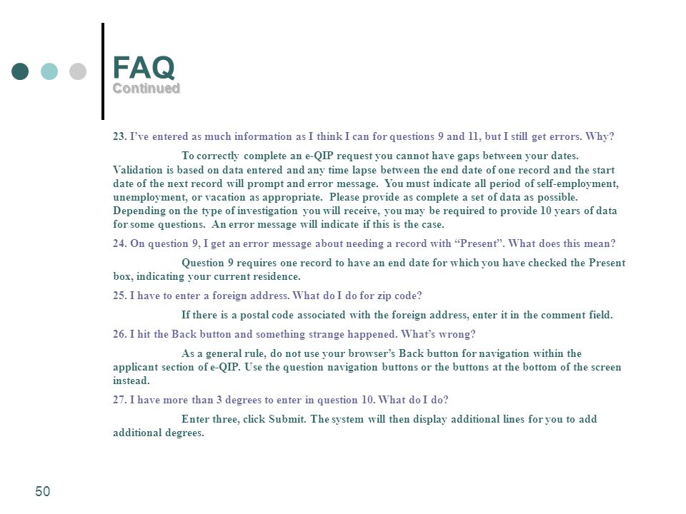 50 FAQ 23. I've entered as much information as I think I can for questions 9 and 11, but I still get errors. Why? To correctly complete an e-QIP reque