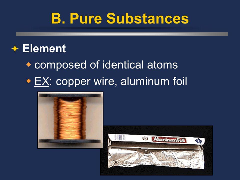 B. Pure Substances  Element  composed of identical atoms  EX: copper wire, aluminum foil