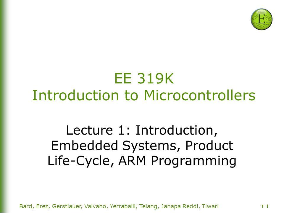 1-1 Bard, Erez, Gerstlauer, Valvano, Yerraballi, Telang, Janapa Reddi, Tiwari EE 319K Introduction to Microcontrollers Lecture 1: Introduction, Embedd