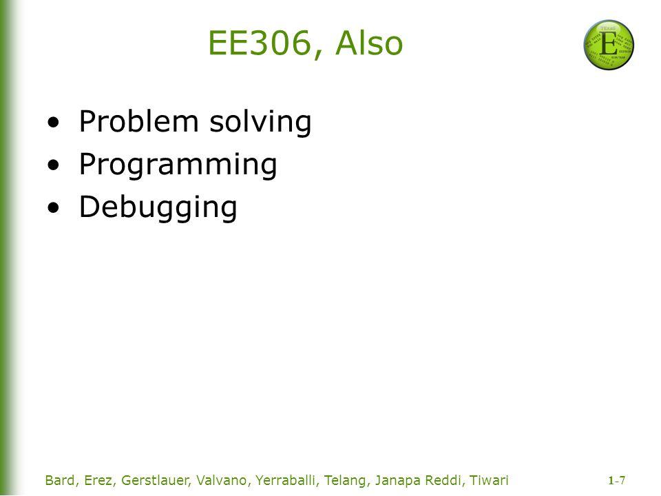 1-7 EE306, Also Problem solving Programming Debugging Bard, Erez, Gerstlauer, Valvano, Yerraballi, Telang, Janapa Reddi, Tiwari
