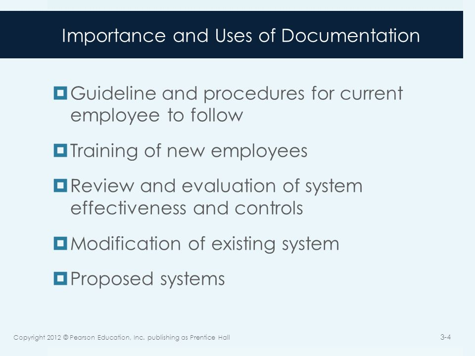Importance and Uses of Documentation  Guideline and procedures for current employee to follow  Training of new employees  Review and evaluation of system effectiveness and controls  Modification of existing system  Proposed systems Copyright 2012 © Pearson Education, Inc.