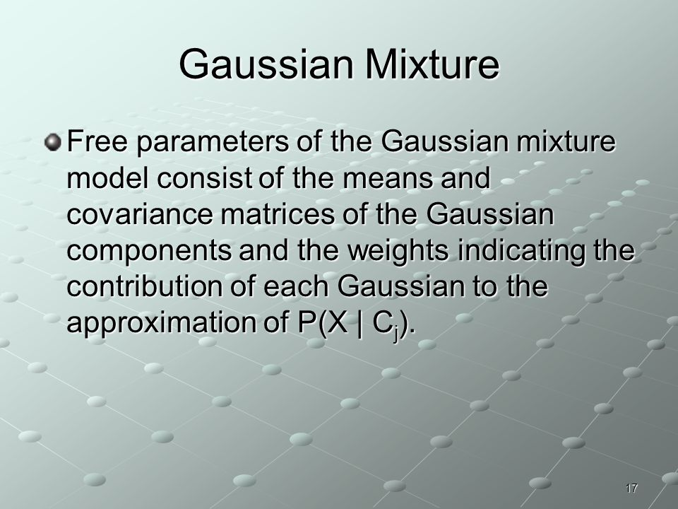 17 Gaussian Mixture Free parameters of the Gaussian mixture model consist of the means and covariance matrices of the Gaussian components and the weig