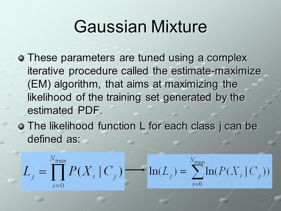 19 Gaussian Mixture These parameters are tuned using a complex iterative procedure called the estimate-maximize (EM) algorithm, that aims at maximizin