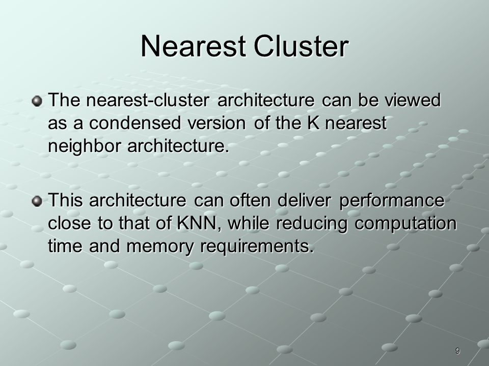 9 Nearest Cluster The nearest-cluster architecture can be viewed as a condensed version of the K nearest neighbor architecture. This architecture can