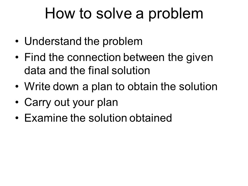 How to solve a problem Understand the problem Find the connection between the given data and the final solution Write down a plan to obtain the solution Carry out your plan Examine the solution obtained