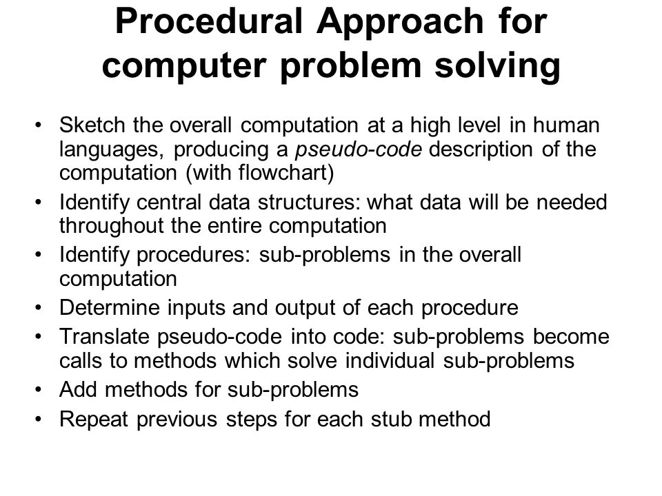 Procedural Approach for computer problem solving Sketch the overall computation at a high level in human languages, producing a pseudo-code description of the computation (with flowchart) Identify central data structures: what data will be needed throughout the entire computation Identify procedures: sub-problems in the overall computation Determine inputs and output of each procedure Translate pseudo-code into code: sub-problems become calls to methods which solve individual sub-problems Add methods for sub-problems Repeat previous steps for each stub method
