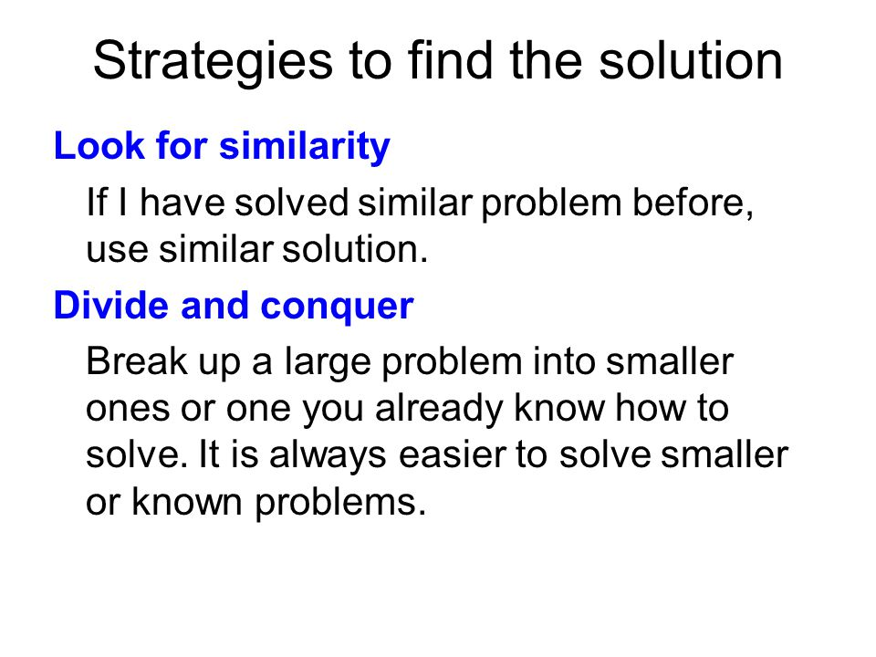 Strategies to find the solution Look for similarity If I have solved similar problem before, use similar solution. Divide and conquer Break up a large