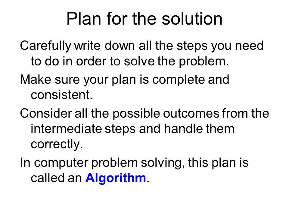 Plan for the solution Carefully write down all the steps you need to do in order to solve the problem.