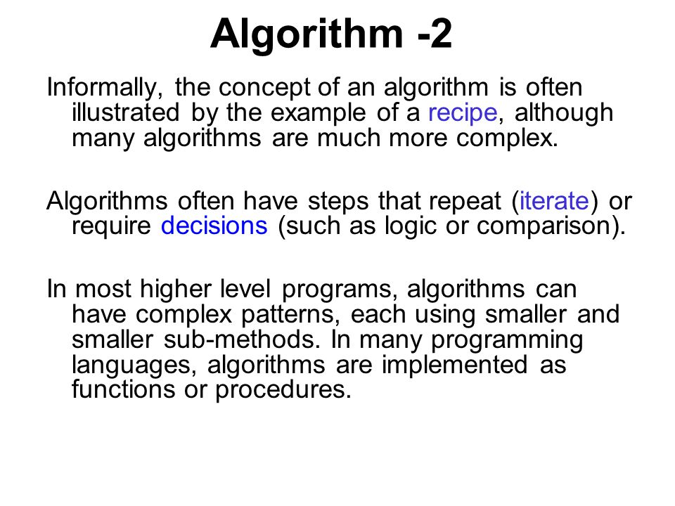 Algorithm -2 Informally, the concept of an algorithm is often illustrated by the example of a recipe, although many algorithms are much more complex.