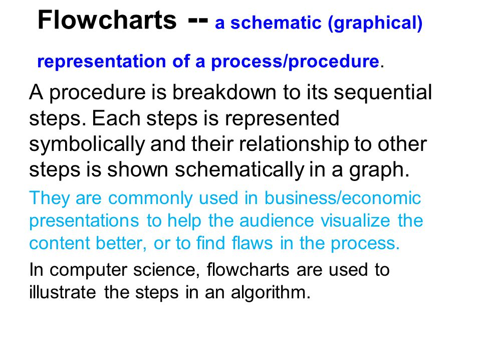 Flowcharts -- a schematic (graphical) representation of a process/procedure. A procedure is breakdown to its sequential steps. Each steps is represent