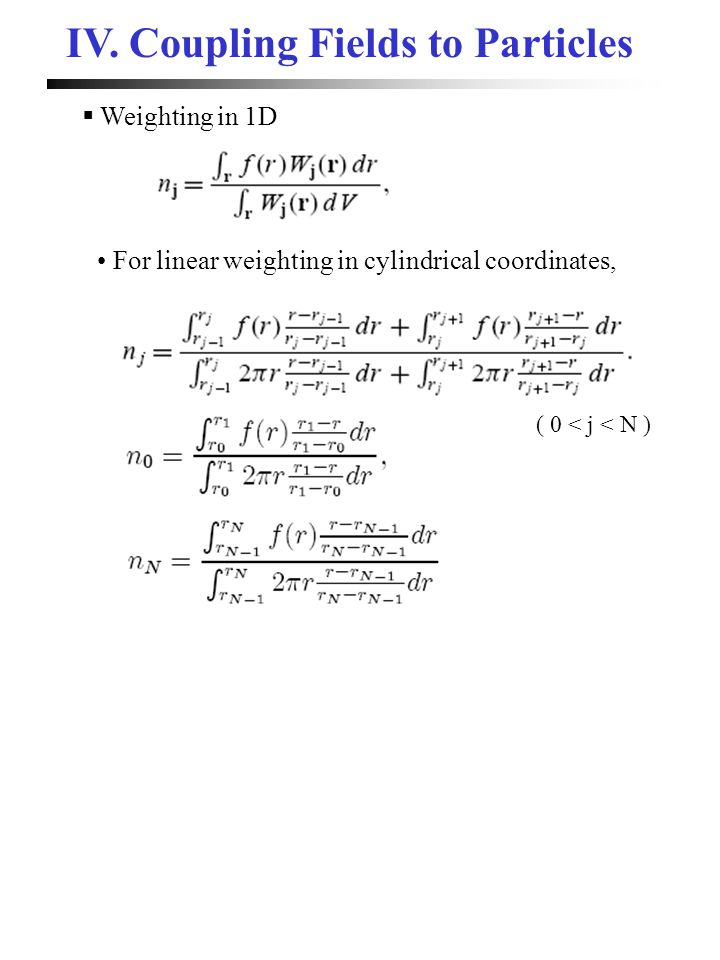  Weighting in 1D For linear weighting in cylindrical coordinates, ( 0 < j < N ) IV. Coupling Fields to Particles