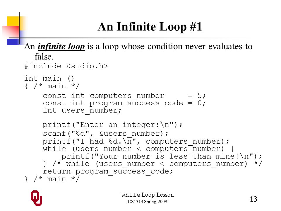 while Loop Lesson CS1313 Spring 2009 13 An Infinite Loop #1 An infinite loop is a loop whose condition never evaluates to false.