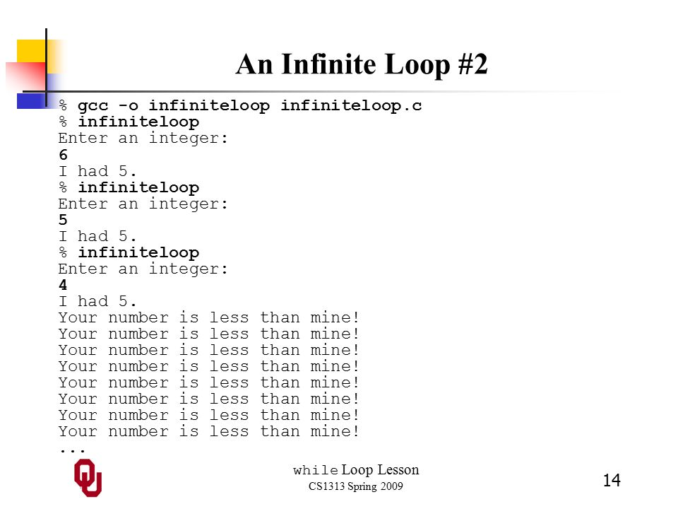while Loop Lesson CS1313 Spring 2009 14 An Infinite Loop #2 % gcc -o infiniteloop infiniteloop.c % infiniteloop Enter an integer: 6 I had 5.