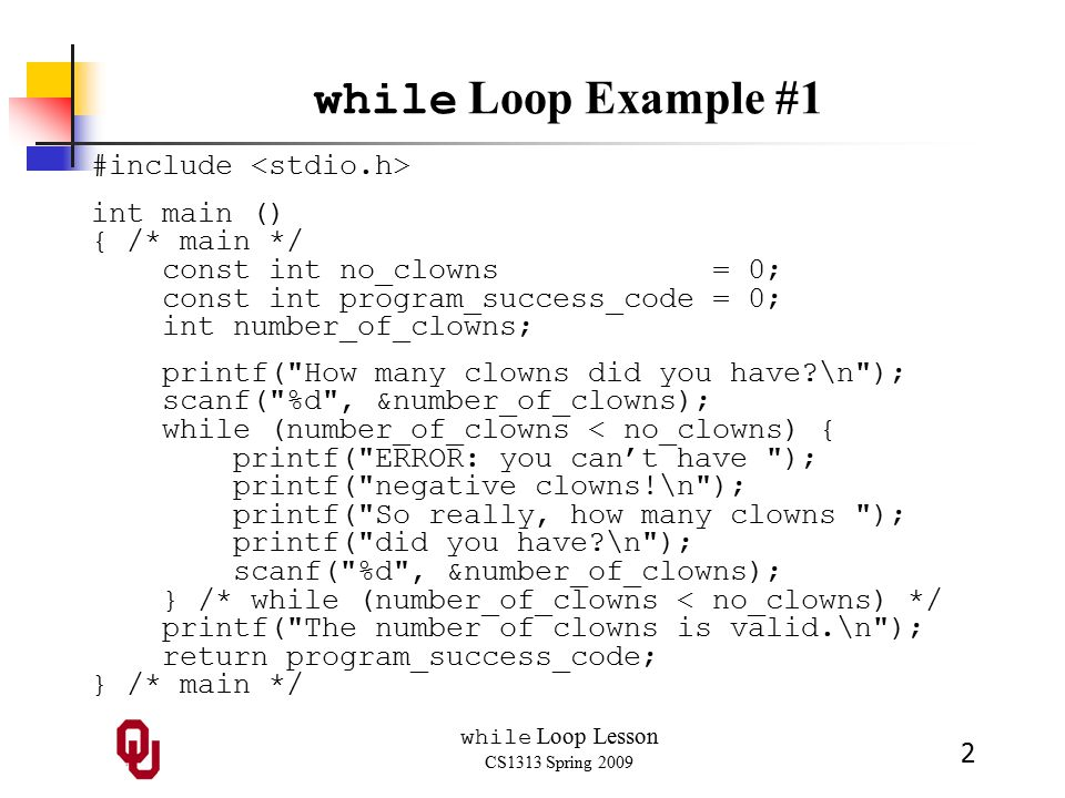 while Loop Lesson CS1313 Spring 2009 2 while Loop Example #1 #include int main () { /* main */ const int no_clowns = 0; const int program_success_code = 0; int number_of_clowns; printf( How many clowns did you have \n ); scanf( %d , &number_of_clowns); while (number_of_clowns < no_clowns) { printf( ERROR: you can't have ); printf( negative clowns!\n ); printf( So really, how many clowns ); printf( did you have \n ); scanf( %d , &number_of_clowns); } /* while (number_of_clowns < no_clowns) */ printf( The number of clowns is valid.\n ); return program_success_code; } /* main */