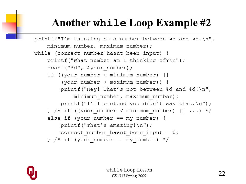 while Loop Lesson CS1313 Spring 2009 22 Another while Loop Example #2 printf( I'm thinking of a number between %d and %d.\n , minimum_number, maximum_number); while (correct_number_hasnt_been_input) { printf( What number am I thinking of \n ); scanf( %d , &your_number); if ((your_number < minimum_number) || (your_number > maximum_number)) { printf( Hey.