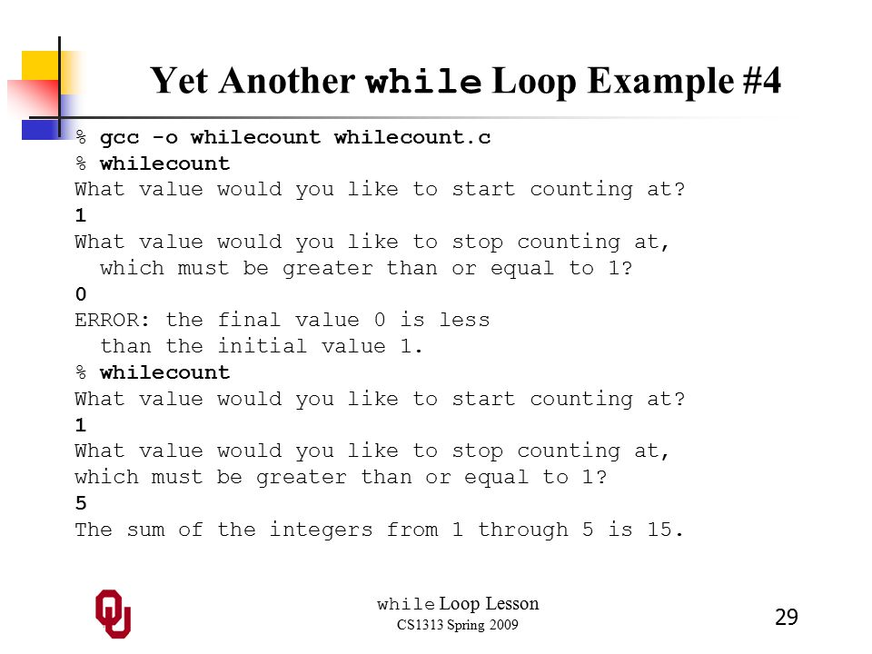 while Loop Lesson CS1313 Spring 2009 29 Yet Another while Loop Example #4 % gcc -o whilecount whilecount.c % whilecount What value would you like to start counting at.