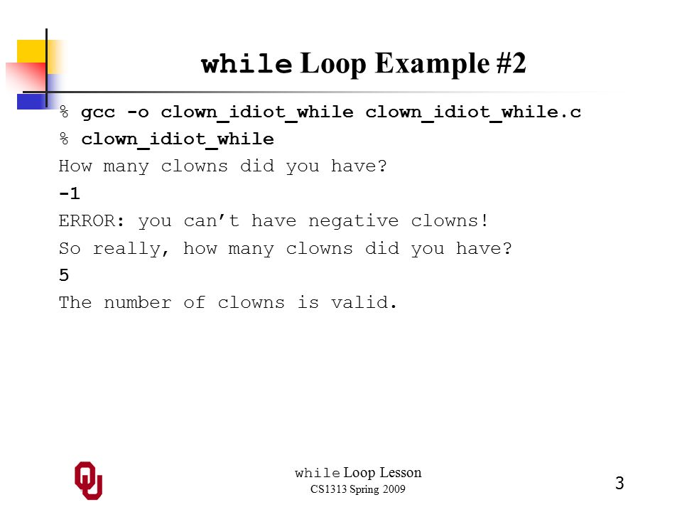 while Loop Lesson CS1313 Spring 2009 3 while Loop Example #2 % gcc -o clown_idiot_while clown_idiot_while.c % clown_idiot_while How many clowns did you have.