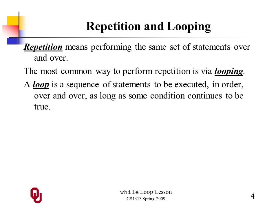 while Loop Lesson CS1313 Spring 2009 4 Repetition and Looping Repetition means performing the same set of statements over and over.