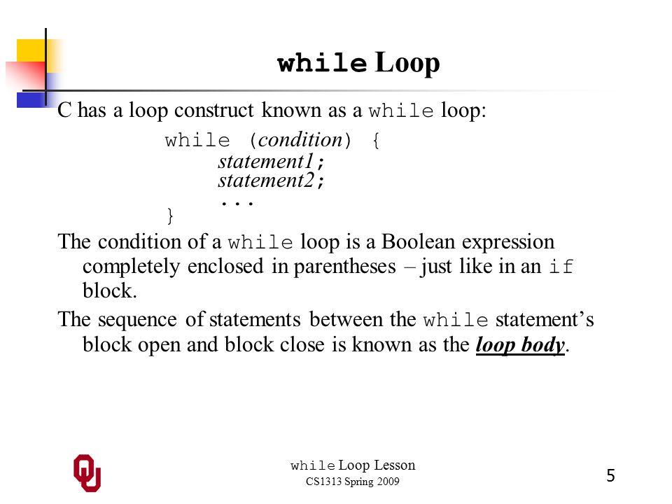 while Loop Lesson CS1313 Spring 2009 5 while Loop C has a loop construct known as a while loop: while ( condition ) { statement1 ; statement2 ;...