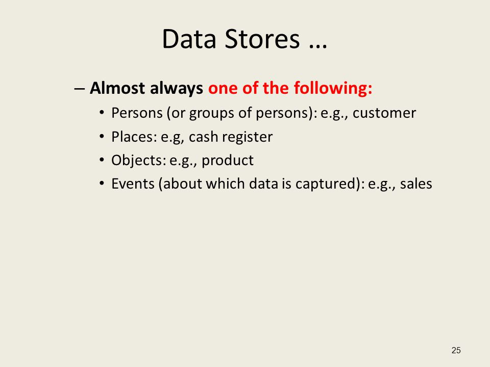 Data Stores … – Almost always one of the following: Persons (or groups of persons): e.g., customer Places: e.g, cash register Objects: e.g., product Events (about which data is captured): e.g., sales 25