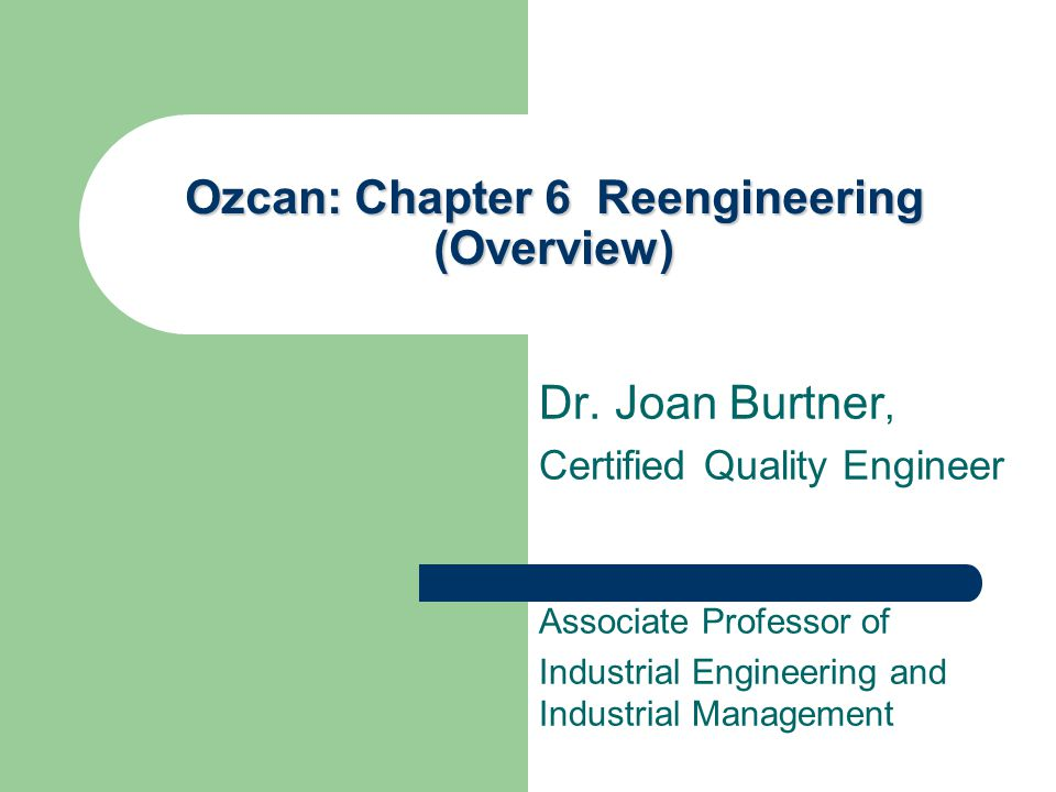 Ozcan: Chapter 6 Reengineering (Overview) Dr. Joan Burtner, Certified Quality Engineer Associate Professor of Industrial Engineering and Industrial Ma