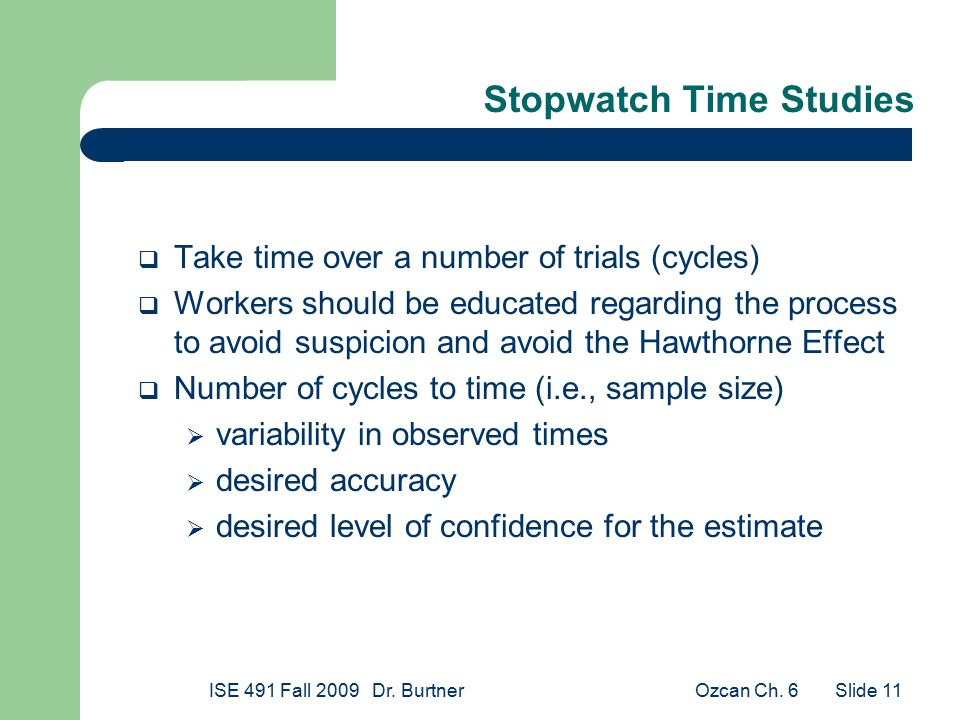 Ozcan Ch. 6ISE 491 Fall 2009 Dr. Burtner Slide 11 Stopwatch Time Studies  Take time over a number of trials (cycles)  Workers should be educated reg