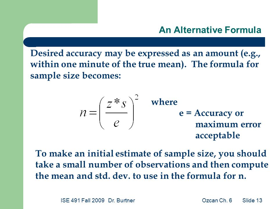 Ozcan Ch. 6ISE 491 Fall 2009 Dr. Burtner Slide 13 An Alternative Formula Desired accuracy may be expressed as an amount (e.g., within one minute of th